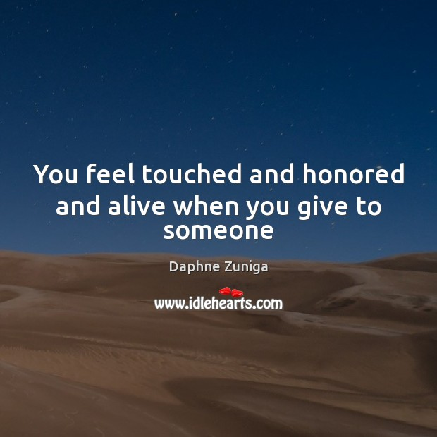 Image, You feel touched and honored and alive when you give to someone
