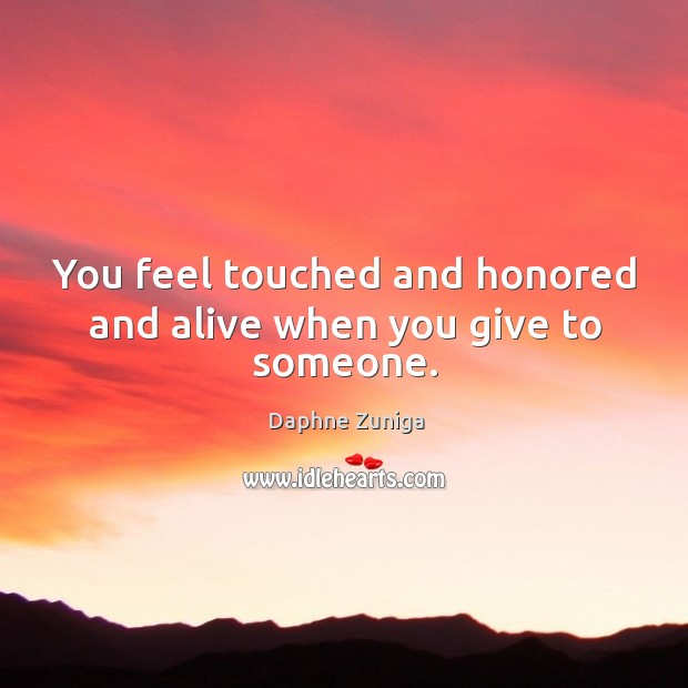 Image, You feel touched and honored and alive when you give to someone.