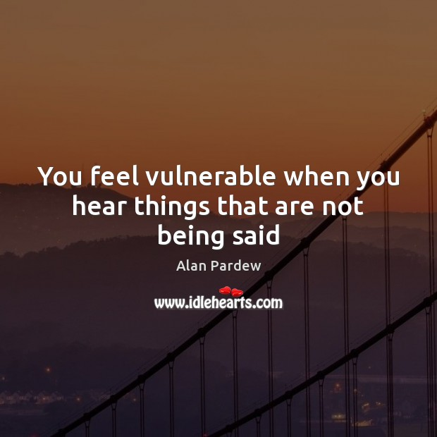 Image, You feel vulnerable when you hear things that are not being said