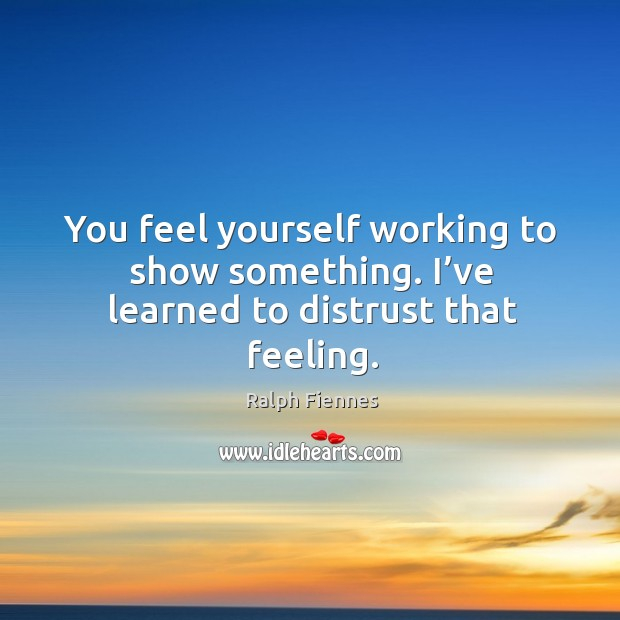 You feel yourself working to show something. I've learned to distrust that feeling. Image