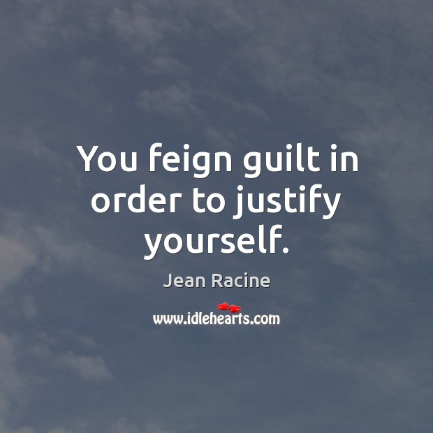 You feign guilt in order to justify yourself. Jean Racine Picture Quote