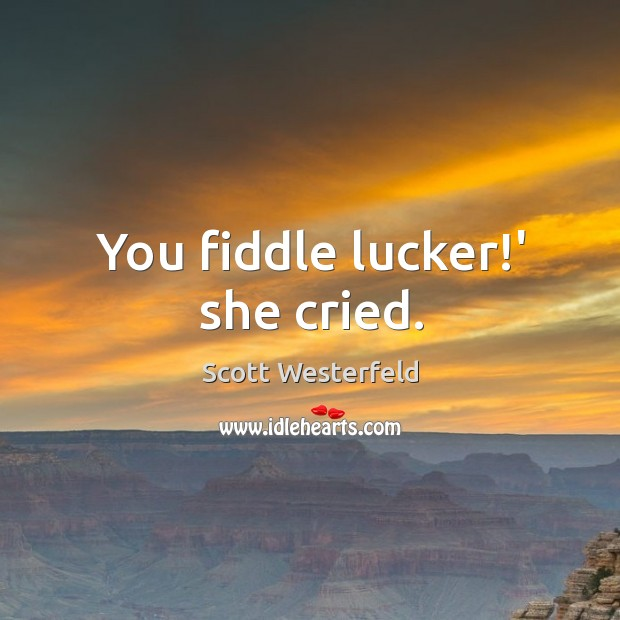 You fiddle lucker!' she cried. Image