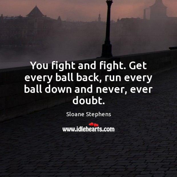 You fight and fight. Get every ball back, run every ball down and never, ever doubt. Sloane Stephens Picture Quote