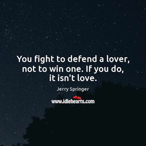 You fight to defend a lover, not to win one. If you do, it isn't love. Image