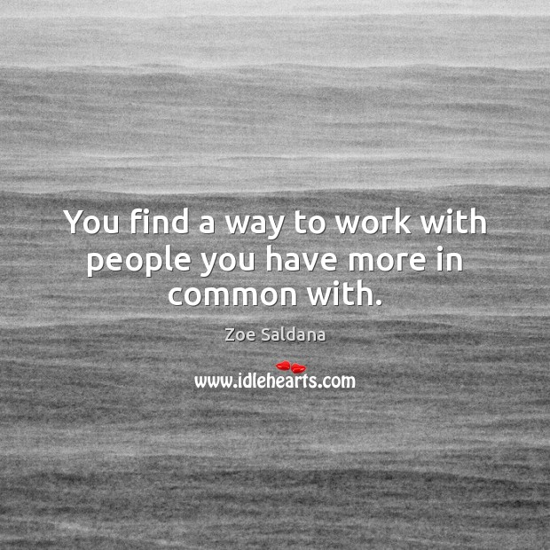 You find a way to work with people you have more in common with. Image