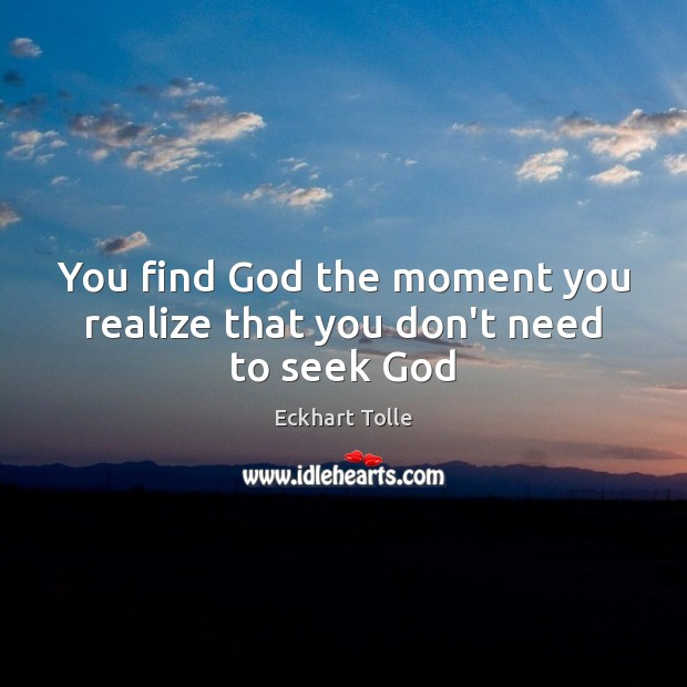 You find God the moment you realize that you don't need to seek God Image