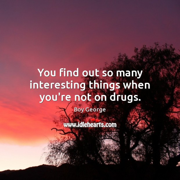 You find out so many interesting things when you're not on drugs. Boy George Picture Quote