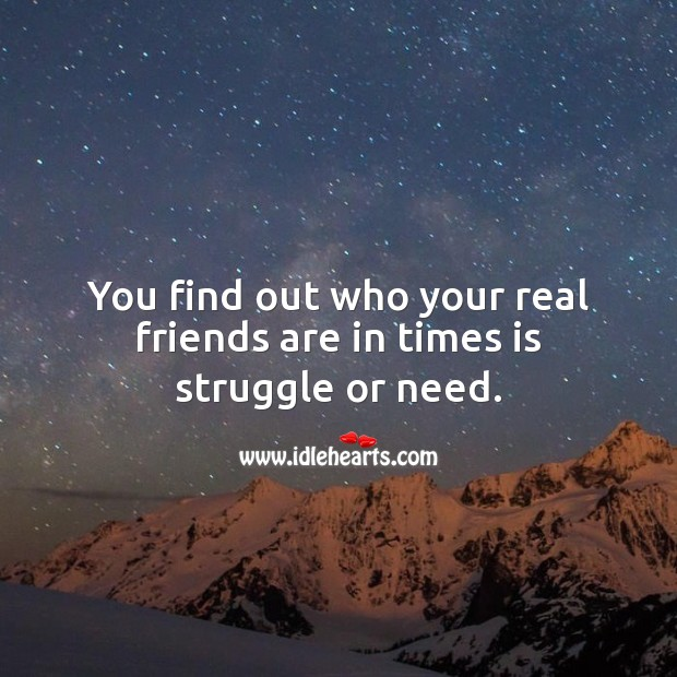 You find out who your real friends are in times is struggle or need. True Friends Quotes Image