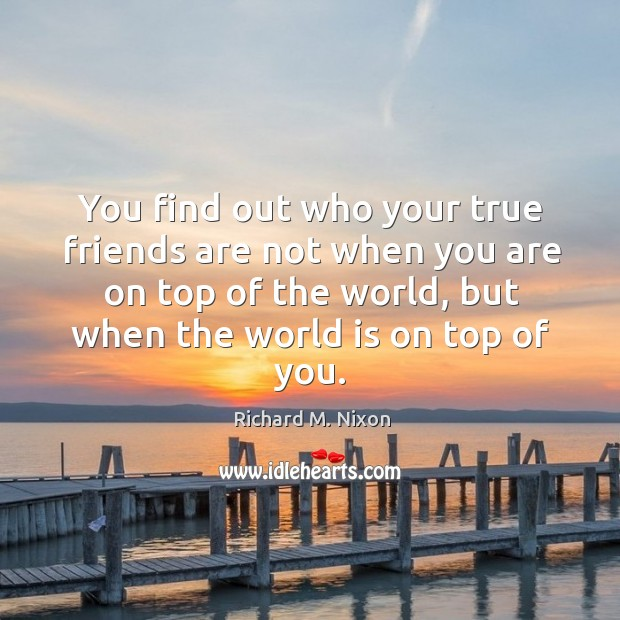 Image, You find out who your true friends are not when you are
