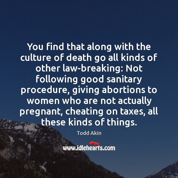 You find that along with the culture of death go all kinds Todd Akin Picture Quote