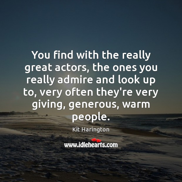 You find with the really great actors, the ones you really admire Image