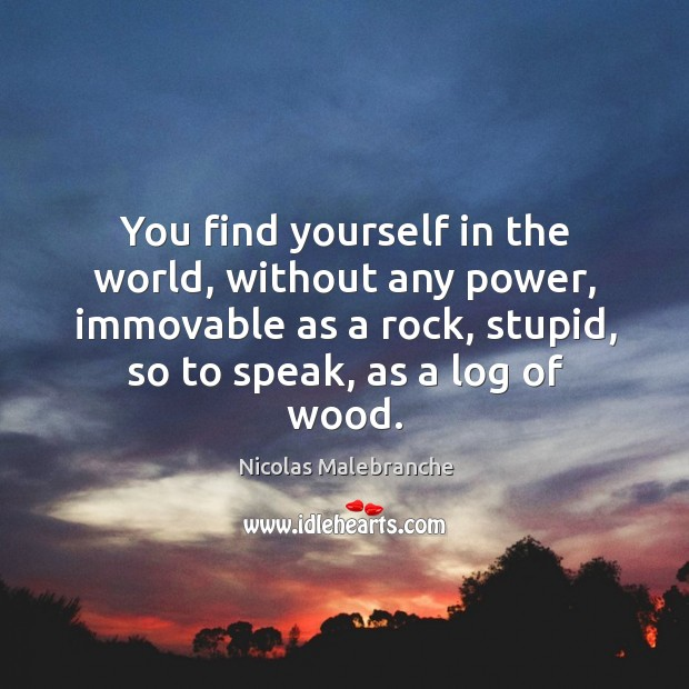 You find yourself in the world, without any power, immovable as a rock, stupid, so to speak, as a log of wood. Nicolas Malebranche Picture Quote