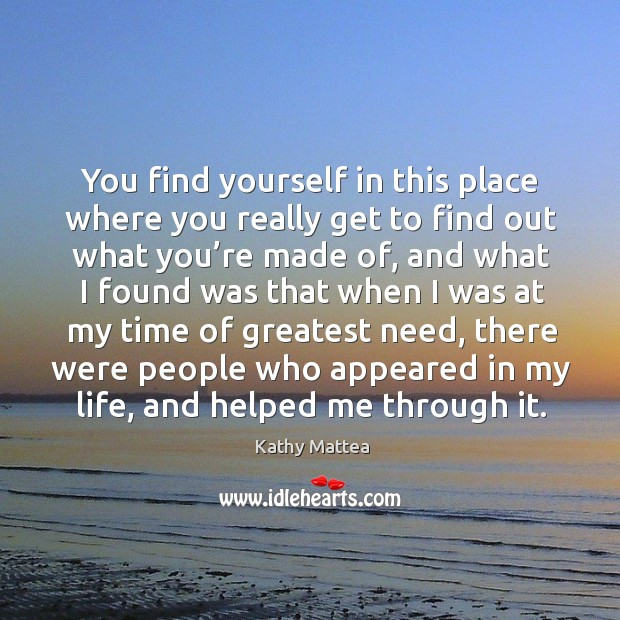 You find yourself in this place where you really get to find out what you're made of, and what Kathy Mattea Picture Quote