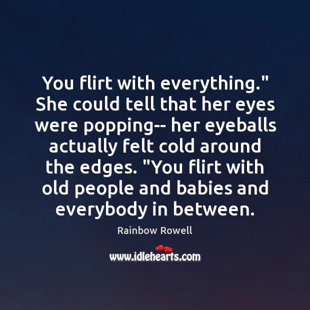 "You flirt with everything."" She could tell that her eyes were popping– Rainbow Rowell Picture Quote"