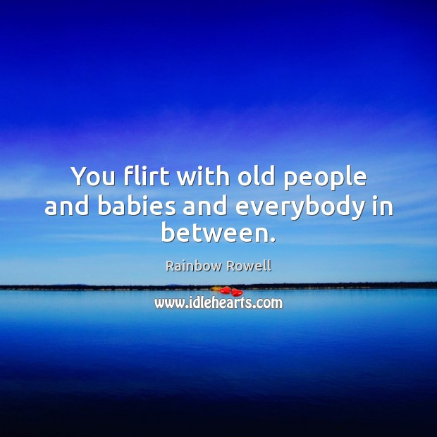 You flirt with old people and babies and everybody in between. Rainbow Rowell Picture Quote