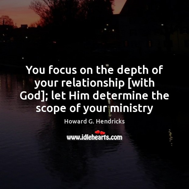 You focus on the depth of your relationship [with God]; let Him Howard G. Hendricks Picture Quote