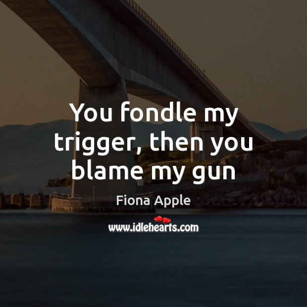 You fondle my trigger, then you blame my gun Fiona Apple Picture Quote