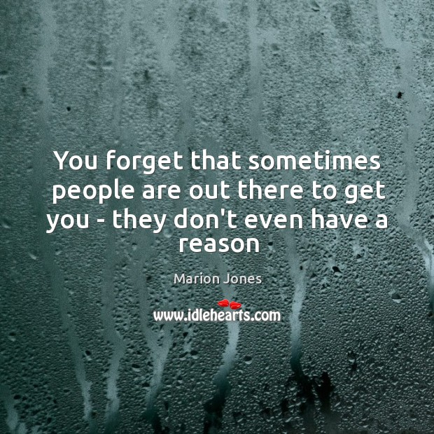 You forget that sometimes people are out there to get you – they don't even have a reason Image