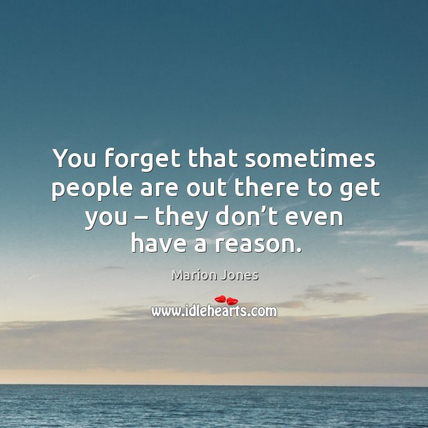 You forget that sometimes people are out there to get you – they don't even have a reason. Image