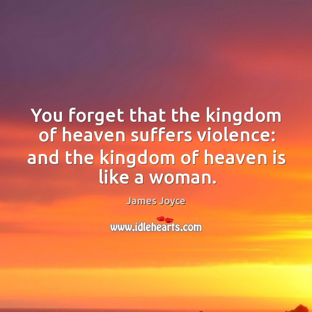 Image, You forget that the kingdom of heaven suffers violence: and the kingdom of heaven is like a woman.