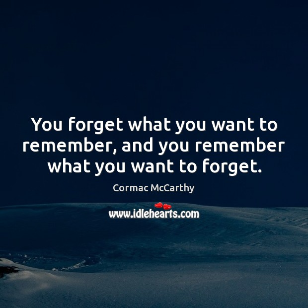 You forget what you want to remember, and you remember what you want to forget. Image