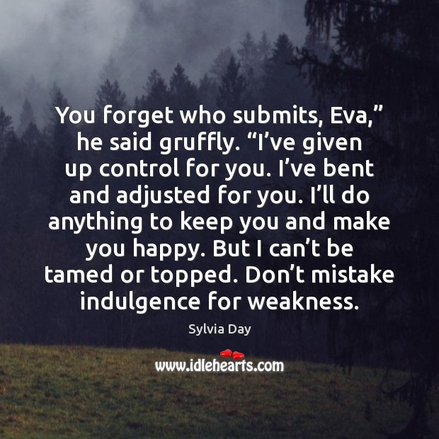 """You forget who submits, Eva,"""" he said gruffly. """"I've given up Sylvia Day Picture Quote"""