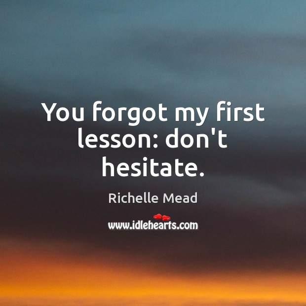 You forgot my first lesson: don't hesitate. Richelle Mead Picture Quote