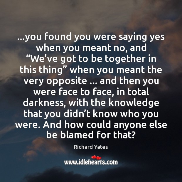 """…you found you were saying yes when you meant no, and """"We' Richard Yates Picture Quote"""