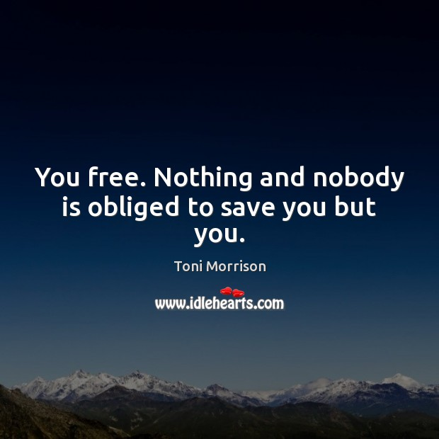 You free. Nothing and nobody is obliged to save you but you. Toni Morrison Picture Quote