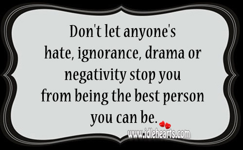 Hate, Ignorance, Drama Or Negativity Stop You