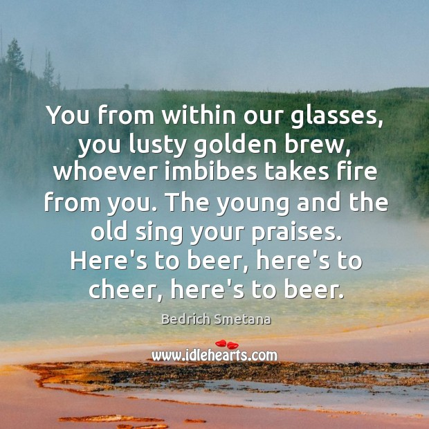 Image, You from within our glasses, you lusty golden brew, whoever imbibes takes