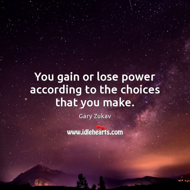 You gain or lose power according to the choices that you make. Gary Zukav Picture Quote