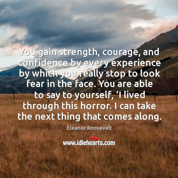 Image, You gain strength, courage, and confidence by every experience by which you really stop to look fear in the face.