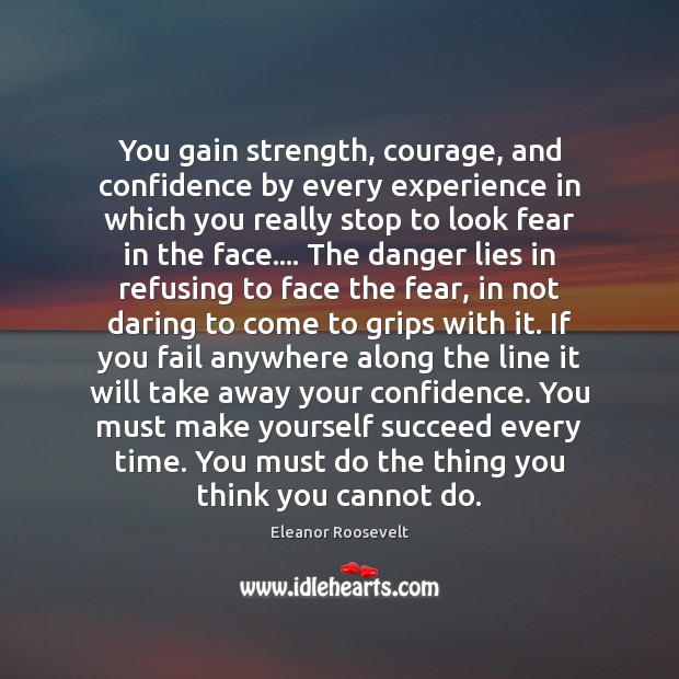 Image, You gain strength, courage, and confidence by every experience in which you