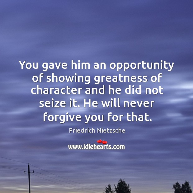 Image, You gave him an opportunity of showing greatness of character and he