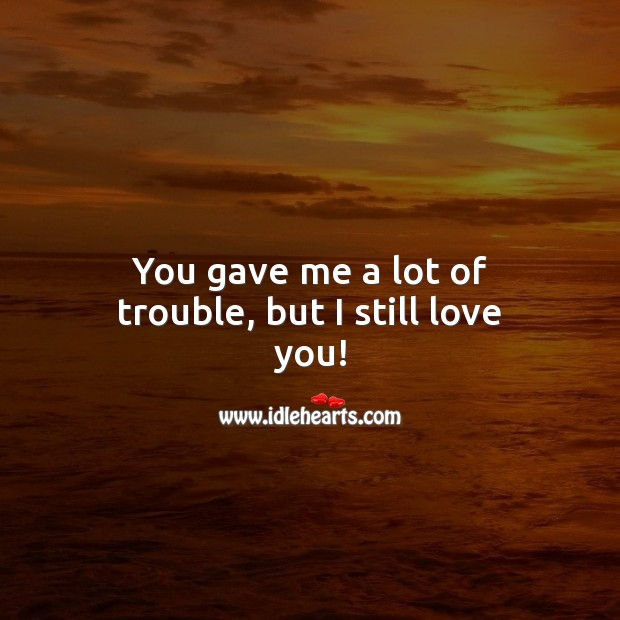 You gave me a lot of trouble, but I still love you! I Love You Quotes Image