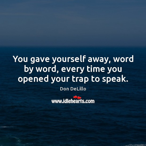 You gave yourself away, word by word, every time you opened your trap to speak. Don DeLillo Picture Quote