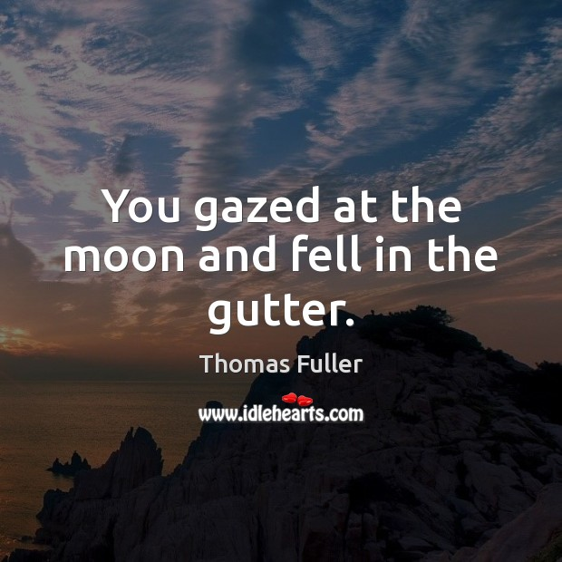 You gazed at the moon and fell in the gutter. Thomas Fuller Picture Quote
