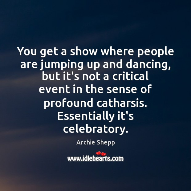 Image, You get a show where people are jumping up and dancing, but
