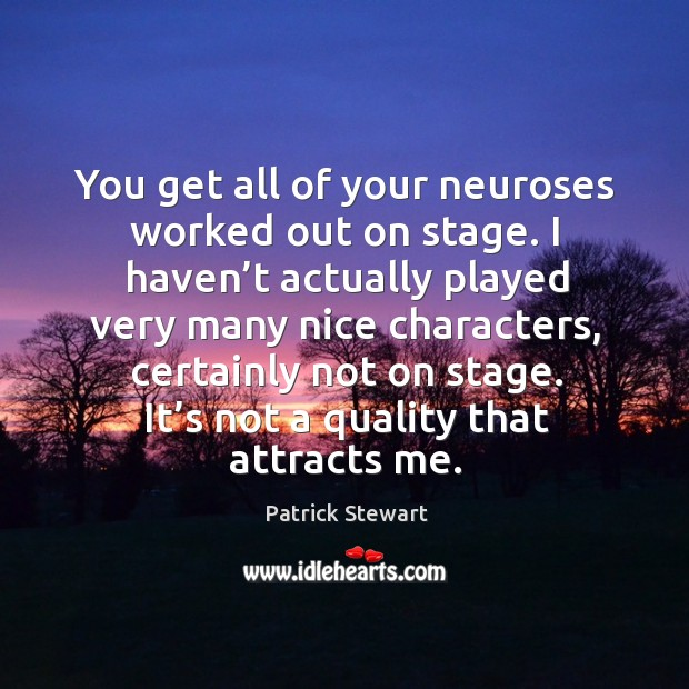 You get all of your neuroses worked out on stage. I haven't actually played very many nice characters Image