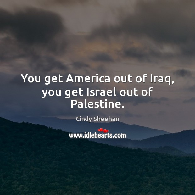 You get America out of Iraq, you get Israel out of Palestine. Cindy Sheehan Picture Quote