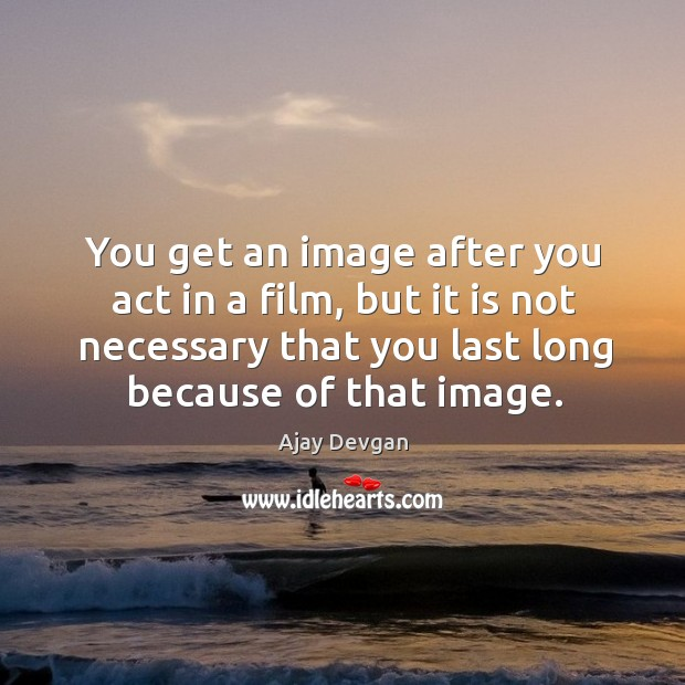 Image, You get an image after you act in a film, but it is not necessary that you last long because of that image.