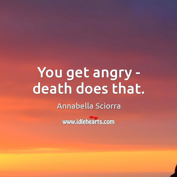 You get angry – death does that. Image