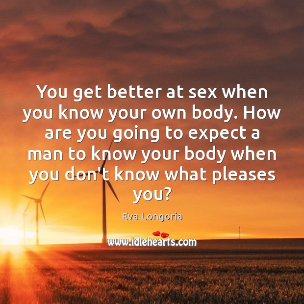 You get better at sex when you know your own body. How Eva Longoria Picture Quote