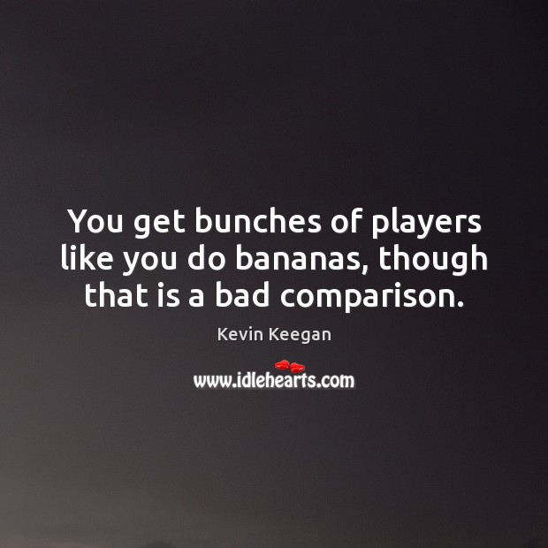 You get bunches of players like you do bananas, though that is a bad comparison. Kevin Keegan Picture Quote