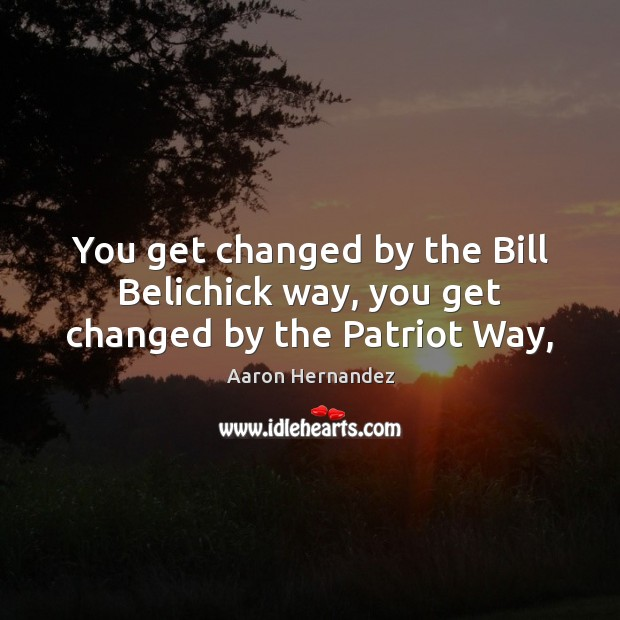 Image, You get changed by the Bill Belichick way, you get changed by the Patriot Way,