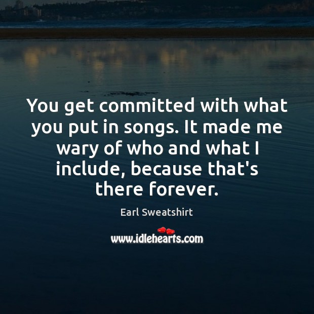 You get committed with what you put in songs. It made me Image