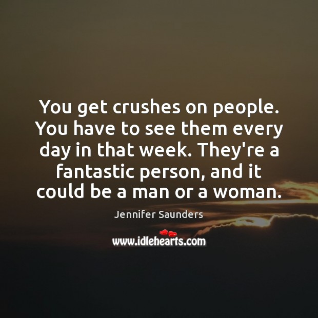 You get crushes on people. You have to see them every day Image