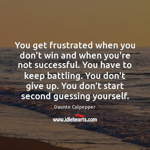 You get frustrated when you don't win and when you're not successful. Don't Give Up Quotes Image