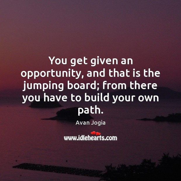 Image, You get given an opportunity, and that is the jumping board; from